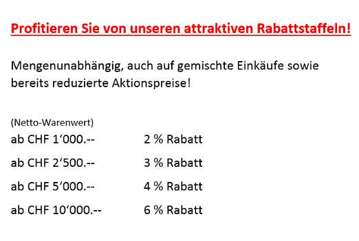 Rabattstaffel: ab Fr. 1'000.-- 2%, ab Fr. 2'500.-- 3%, ab Fr. 5'000.-- 4%, ab Fr. 10'000.-- 6%